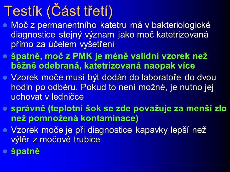 Testík (Část třetí) Moč z permanentního katetru má v bakteriologické diagnostice stejný význam jako moč katetrizovaná přímo za účelem vyšetření Moč z permanentního katetru má v bakteriologické diagnostice stejný význam jako moč katetrizovaná přímo za účelem vyšetření špatně, moč z PMK je méně validní vzorek než běžně odebraná, katetrizovaná naopak více špatně, moč z PMK je méně validní vzorek než běžně odebraná, katetrizovaná naopak více Vzorek moče musí být dodán do laboratoře do dvou hodin po odběru.