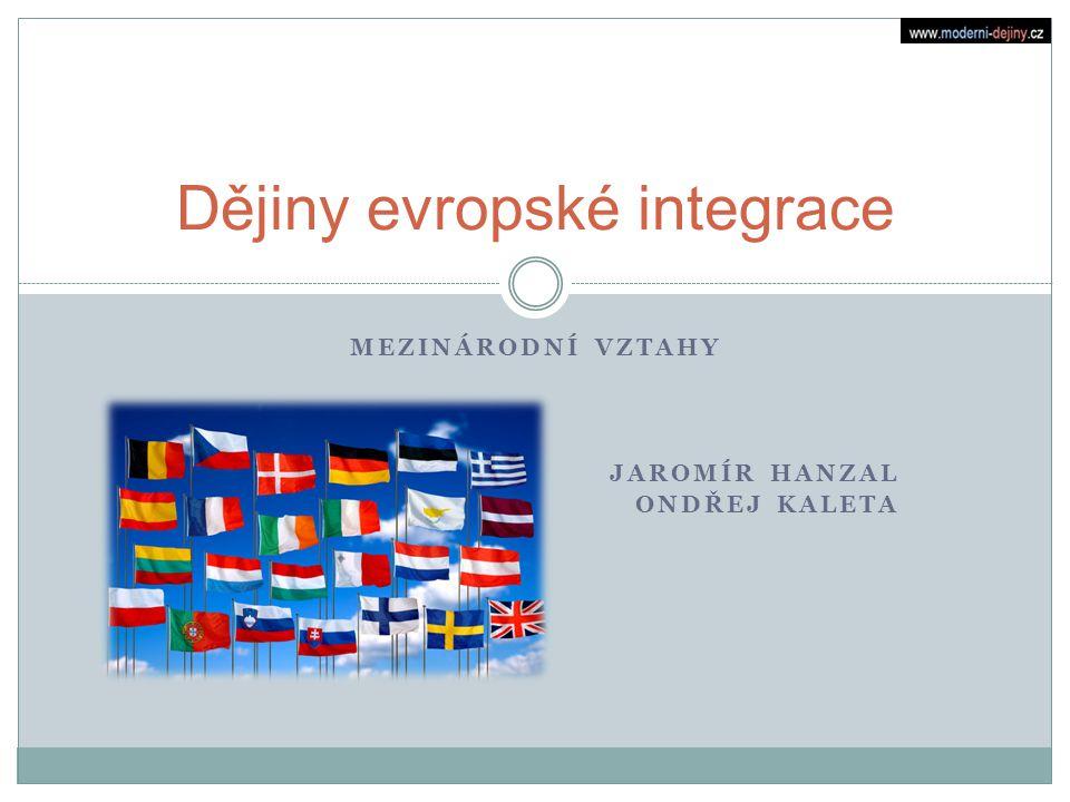 MEZINÁRODNÍ VZTAHY JAROMÍR HANZAL ONDŘEJ KALETA Dějiny evropské integrace