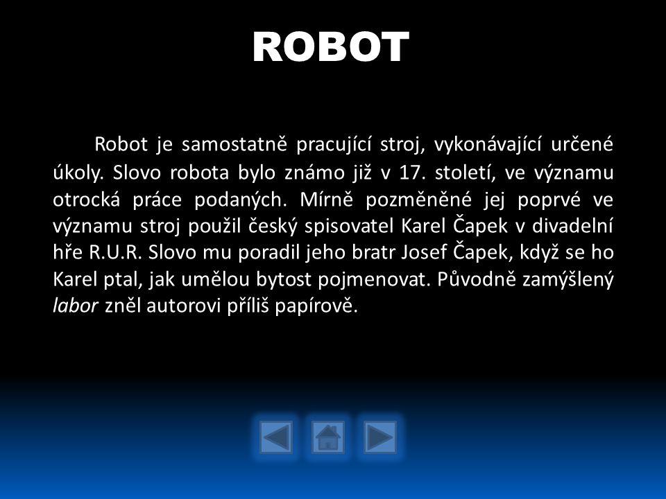 Robot je samostatně pracující stroj, vykonávající určené úkoly. Slovo robota bylo známo již v 17. století, ve významu otrocká práce podaných. Mírně po