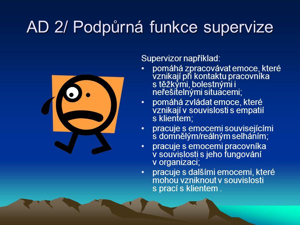 AD 2/ Podpůrná funkce supervize Supervizor například: pomáhá zpracovávat emoce, které vznikají při kontaktu pracovníka s těžkými, bolestnými i neřešit