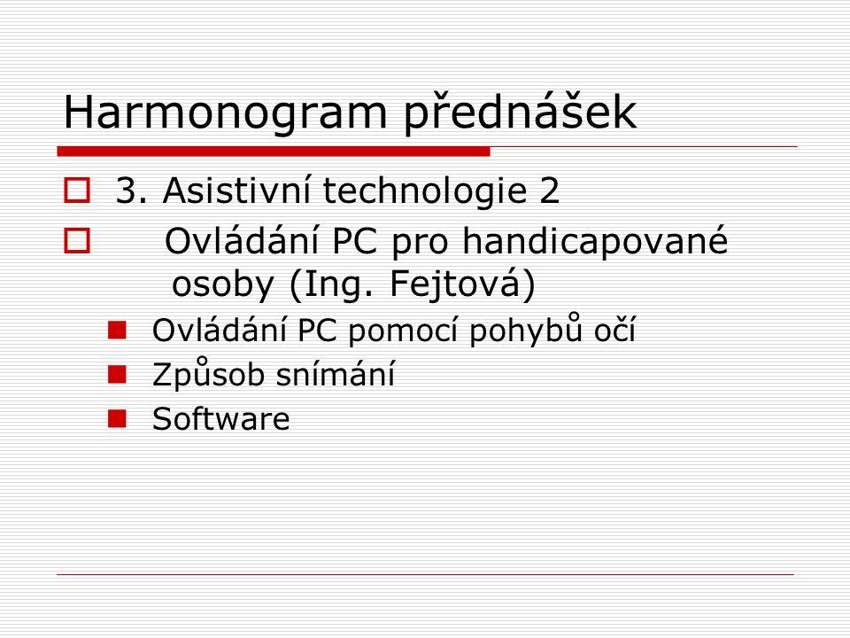 Harmonogram přednášek  3. Asistivní technologie 2  Ovládání PC pro handicapované osoby (Ing. Fejtová) Ovládání PC pomocí pohybů očí Způsob snímání S