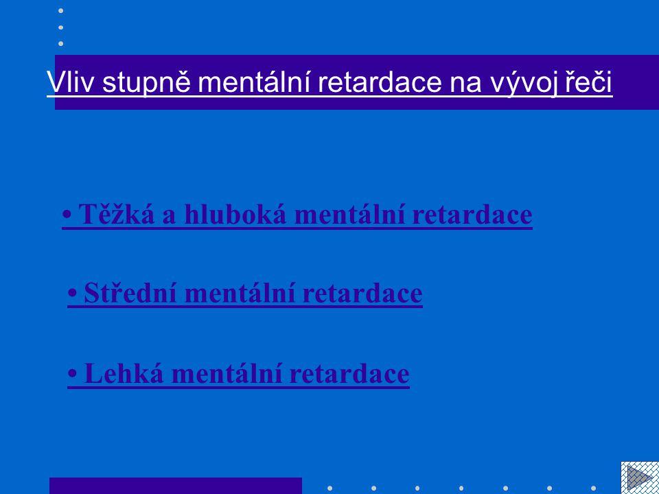 Těžká a hluboká mentální retardace  Obvykle se nenaučí mluvit vůbec, řečové projevy na pudové úrovni.