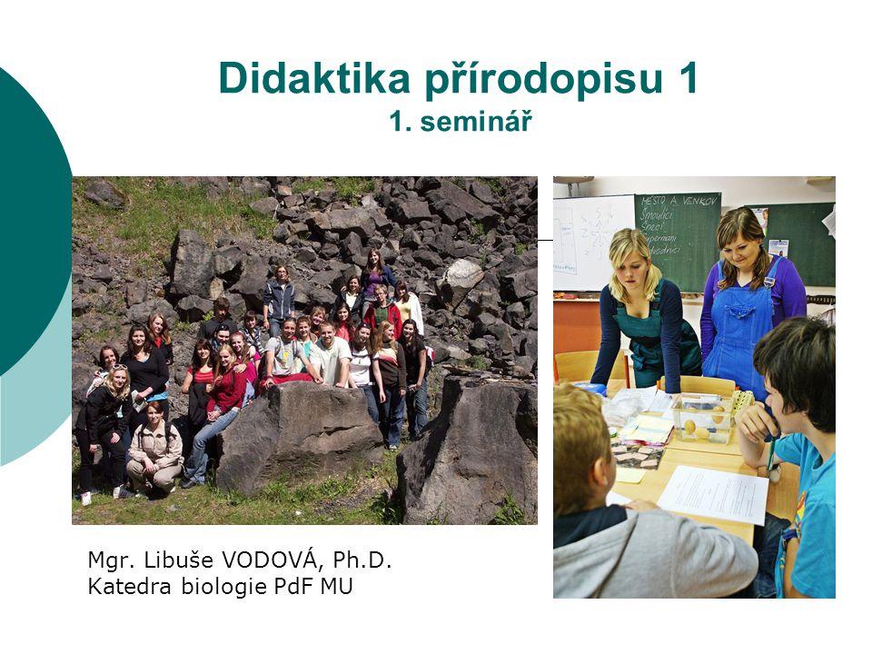 Didaktika přírodopisu 1 1. seminář Mgr. Libuše VODOVÁ, Ph.D. Katedra biologie PdF MU