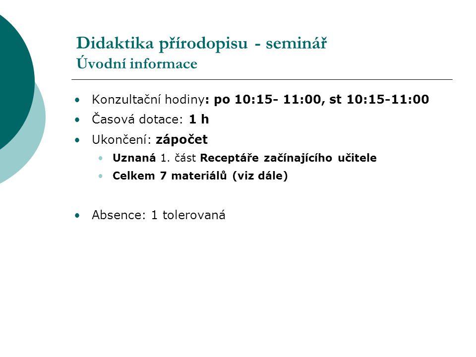 Didaktika přírodopisu - seminář Úvodní informace Konzultační hodiny: po 10:15- 11:00, st 10:15-11:00 Časová dotace: 1 h Ukončení: zápočet Uznaná 1. čá