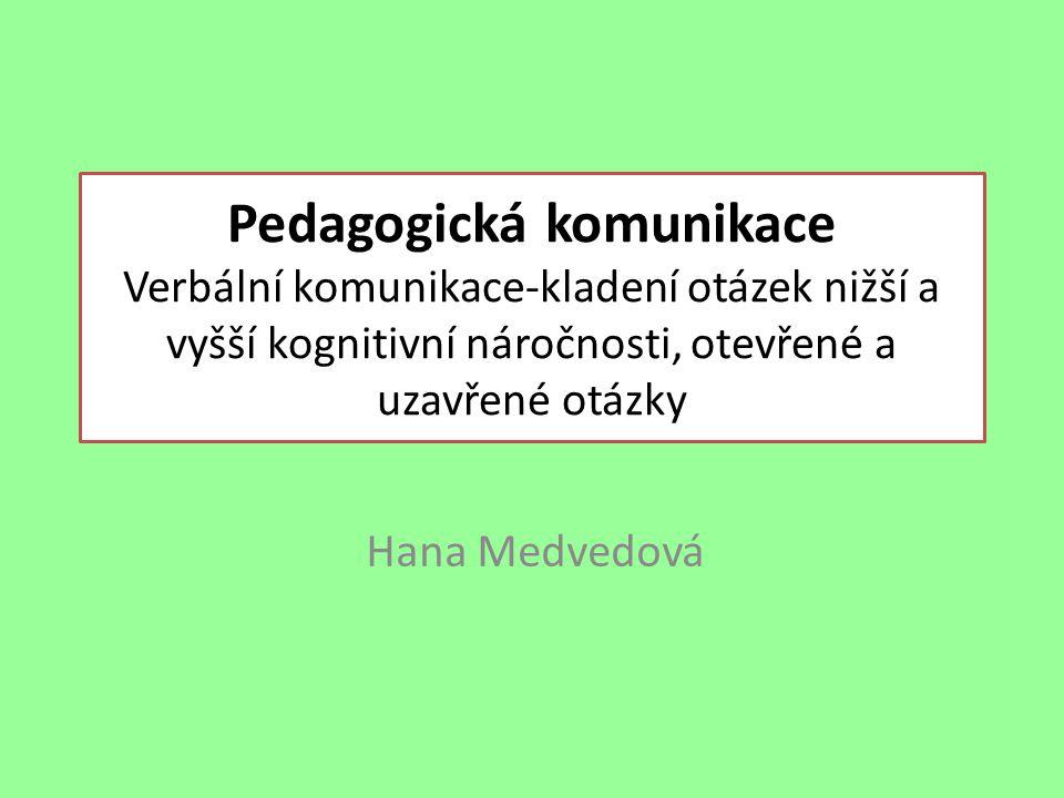 Pedagogická komunikace Verbální komunikace-kladení otázek nižší a vyšší kognitivní náročnosti, otevřené a uzavřené otázky Hana Medvedová