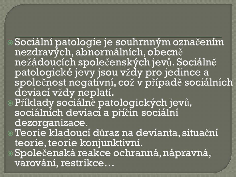  Sociální patologie je souhrnným ozna č ením nezdravých, abnormálních, obecn ě ne ž ádoucích spole č enských jev ů. Sociáln ě patologické jevy jsou v