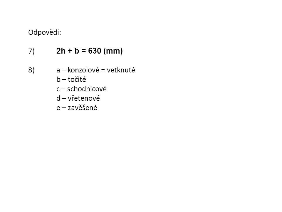 Odpovědi: 7) 2h + b = 630 (mm) 8) a – konzolové = vetknuté b – točité c – schodnicové d – vřetenové e – zavěšené