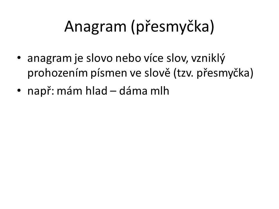 Anagram (přesmyčka) anagram je slovo nebo více slov, vzniklý prohozením písmen ve slově (tzv.