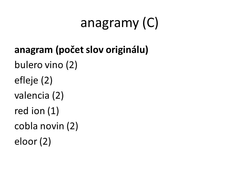 anagramy (C) anagram (počet slov originálu) bulero vino (2) efleje (2) valencia (2) red ion (1) cobla novin (2) eloor (2)