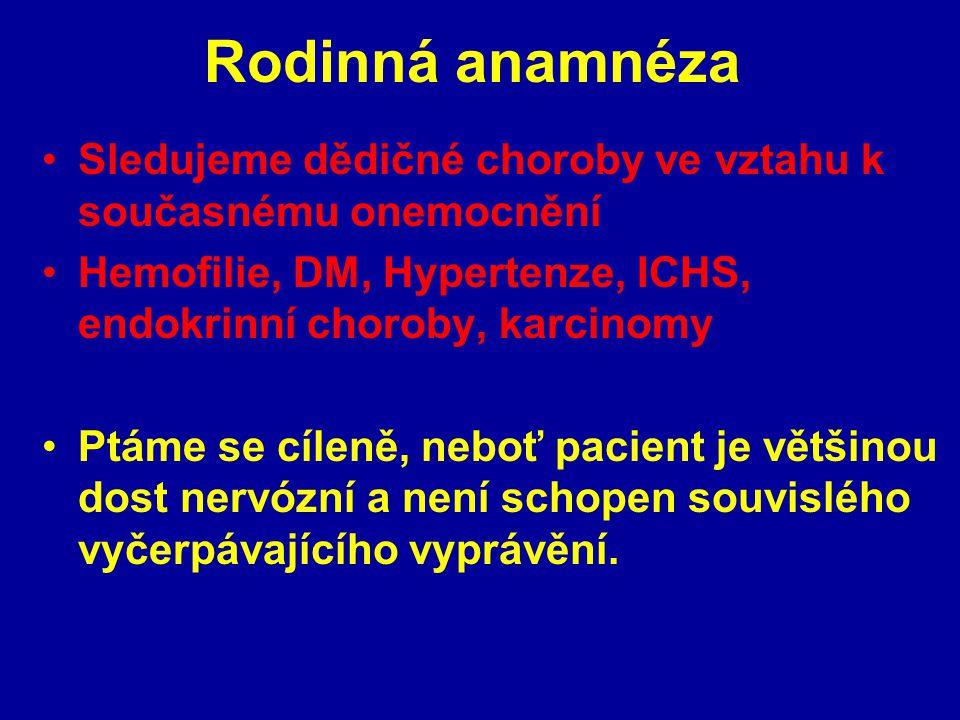 Rodinná anamnéza Sledujeme dědičné choroby ve vztahu k současnému onemocnění Hemofilie, DM, Hypertenze, ICHS, endokrinní choroby, karcinomy Ptáme se c