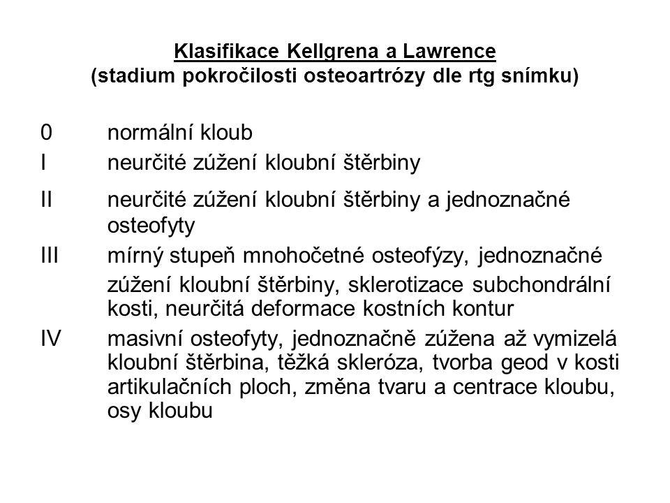 Klasifikace Kellgrena a Lawrence (stadium pokročilosti osteoartrózy dle rtg snímku) 0normální kloub Ineurčité zúžení kloubní štěrbiny IIneurčité zúžení kloubní štěrbiny a jednoznačné osteofyty IIImírný stupeň mnohočetné osteofýzy, jednoznačné zúžení kloubní štěrbiny, sklerotizace subchondrální kosti, neurčitá deformace kostních kontur IVmasivní osteofyty, jednoznačně zúžena až vymizelá kloubní štěrbina, těžká skleróza, tvorba geod v kosti artikulačních ploch, změna tvaru a centrace kloubu, osy kloubu