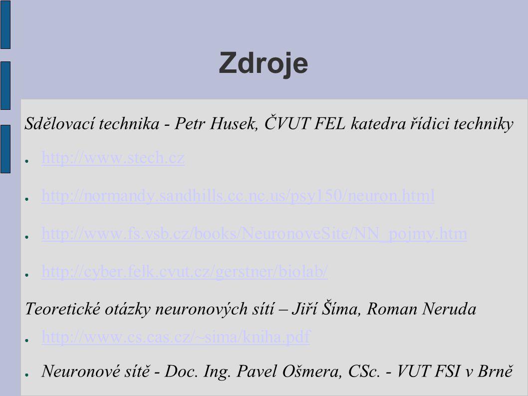 Zdroje Sdělovací technika - Petr Husek, ČVUT FEL katedra řídici techniky ● http://www.stech.cz http://www.stech.cz ● http://normandy.sandhills.cc.nc.us/psy150/neuron.html http://normandy.sandhills.cc.nc.us/psy150/neuron.html ● http://www.fs.vsb.cz/books/NeuronoveSite/NN_pojmy.htm http://www.fs.vsb.cz/books/NeuronoveSite/NN_pojmy.htm ● http://cyber.felk.cvut.cz/gerstner/biolab/ http://cyber.felk.cvut.cz/gerstner/biolab/ Teoretické otázky neuronových sítí – Jiří Šíma, Roman Neruda ● http://www.cs.cas.cz/~sima/kniha.pdf http://www.cs.cas.cz/~sima/kniha.pdf ● Neuronové sítě - Doc.
