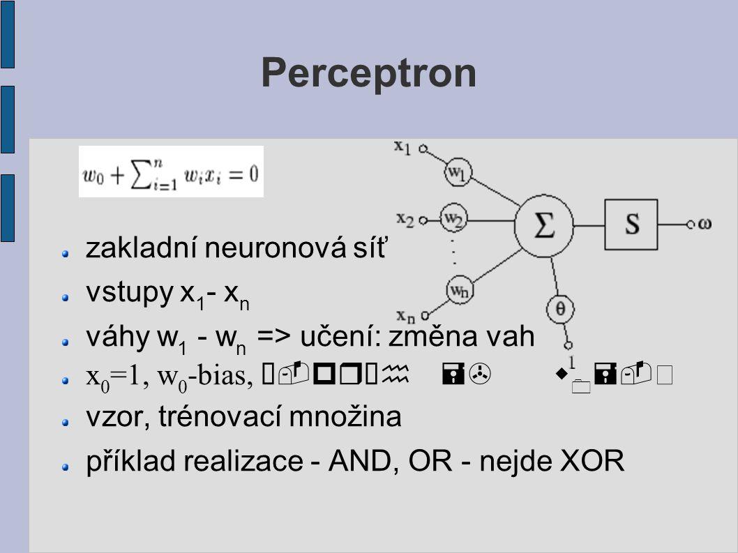 Perceptron zakladní neuronová síť vstupy x 1 - x n váhy w 1 - w n => učení: změna vah x 0 =1, w 0 -bias, -práh => w 0 =- vzor, trénovací množina příklad realizace - AND, OR - nejde XOR