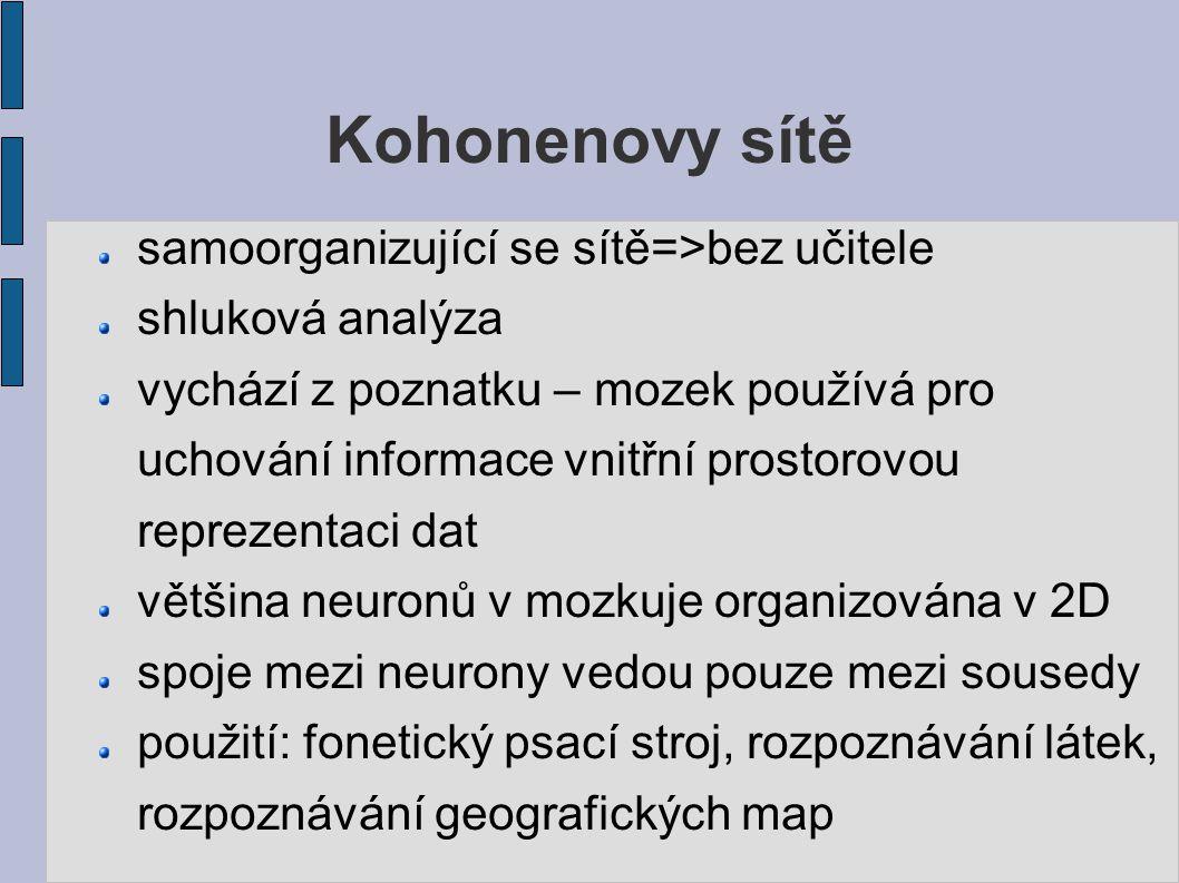 Kohonenovy sítě samoorganizující se sítě=>bez učitele shluková analýza vychází z poznatku – mozek používá pro uchování informace vnitřní prostorovou reprezentaci dat většina neuronů v mozkuje organizována v 2D spoje mezi neurony vedou pouze mezi sousedy použití: fonetický psací stroj, rozpoznávání látek, rozpoznávání geografických map