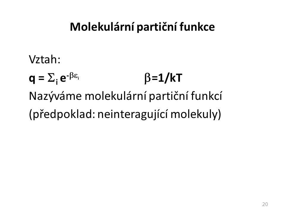 Molekulární partiční funkce Vztah: q =  i e -  i  =1/kT Nazýváme molekulární partiční funkcí (předpoklad: neinteragující molekuly) 20