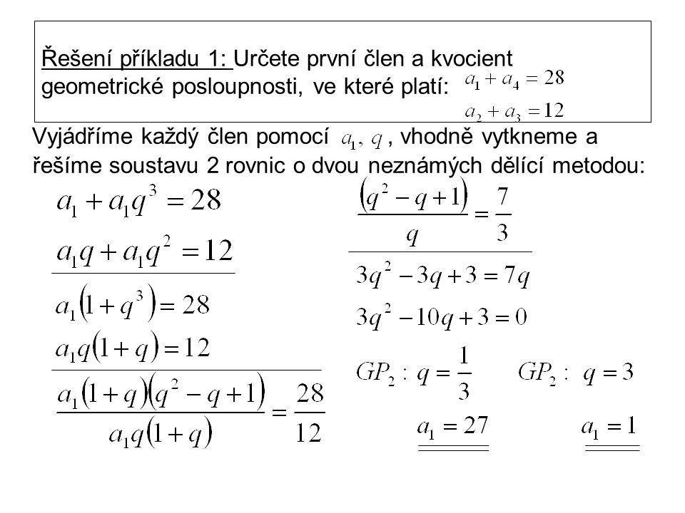 Řešení příkladu 1: Určete první člen a kvocient geometrické posloupnosti, ve které platí: Vyjádříme každý člen pomocí, vhodně vytkneme a řešíme soustavu 2 rovnic o dvou neznámých dělící metodou: