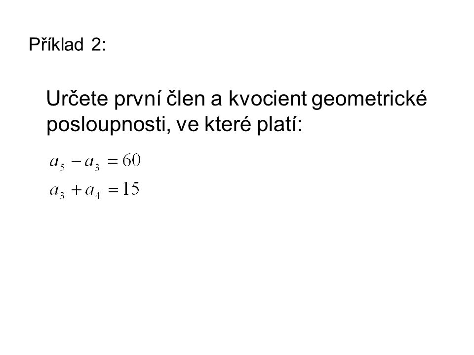 Příklad 2: Určete první člen a kvocient geometrické posloupnosti, ve které platí: