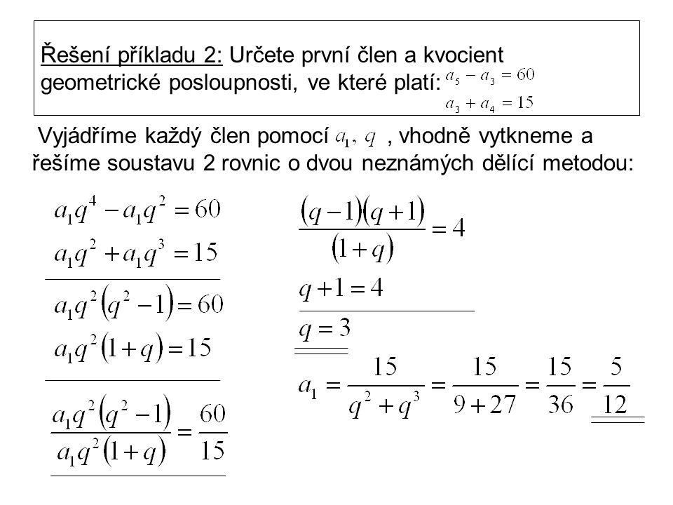 Řešení příkladu 2: Určete první člen a kvocient geometrické posloupnosti, ve které platí: Vyjádříme každý člen pomocí, vhodně vytkneme a řešíme soustavu 2 rovnic o dvou neznámých dělící metodou:
