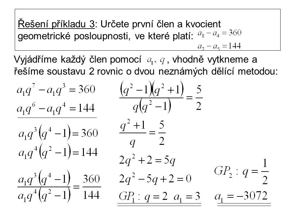 Řešení příkladu 3: Určete první člen a kvocient geometrické posloupnosti, ve které platí: Vyjádříme každý člen pomocí, vhodně vytkneme a řešíme soustavu 2 rovnic o dvou neznámých dělící metodou: