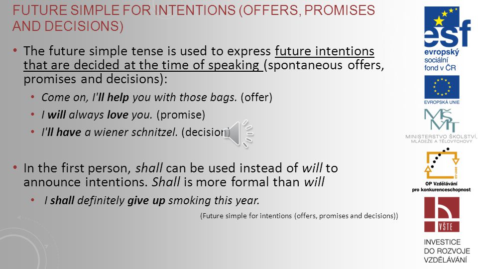 FUTURE SIMPLE FOR INTENTIONS (OFFERS, PROMISES AND DECISIONS) The future simple tense is used to express future intentions that are decided at the time of speaking (spontaneous offers, promises and decisions): Come on, I ll help you with those bags.