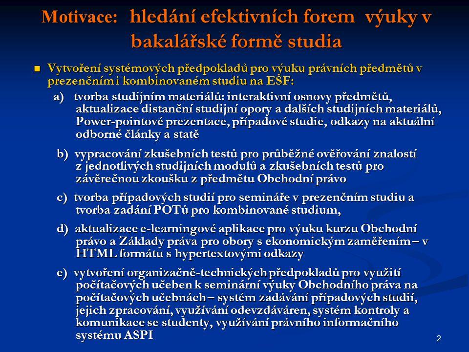 2 Motivace: hledání efektivních forem výuky v bakalářské formě studia Vytvoření systémových předpokladů pro výuku právních předmětů v prezenčním i kombinovaném studiu na ESF: Vytvoření systémových předpokladů pro výuku právních předmětů v prezenčním i kombinovaném studiu na ESF: a) tvorba studijním materiálů: interaktivní osnovy předmětů, aktualizace distanční studijní opory a dalších studijních materiálů, Power-pointové prezentace, případové studie, odkazy na aktuální odborné články a statě a) tvorba studijním materiálů: interaktivní osnovy předmětů, aktualizace distanční studijní opory a dalších studijních materiálů, Power-pointové prezentace, případové studie, odkazy na aktuální odborné články a statě b) vypracování zkušebních testů pro průběžné ověřování znalostí z jednotlivých studijních modulů a zkušebních testů pro závěrečnou zkoušku z předmětu Obchodní právo b) vypracování zkušebních testů pro průběžné ověřování znalostí z jednotlivých studijních modulů a zkušebních testů pro závěrečnou zkoušku z předmětu Obchodní právo c) tvorba případových studií pro semináře v prezenčním studiu a tvorba zadání POTů pro kombinované studium, c) tvorba případových studií pro semináře v prezenčním studiu a tvorba zadání POTů pro kombinované studium, d) aktualizace e-learningové aplikace pro výuku kurzu Obchodní právo a Základy práva pro obory s ekonomickým zaměřením – v HTML formátu s hypertextovými odkazy d) aktualizace e-learningové aplikace pro výuku kurzu Obchodní právo a Základy práva pro obory s ekonomickým zaměřením – v HTML formátu s hypertextovými odkazy e) vytvoření organizačně-technických předpokladů pro využití počítačových učeben k seminární výuky Obchodního práva na počítačových učebnách – systém zadávání případových studií, jejich zpracování, využívání odevzdáváren, systém kontroly a komunikace se studenty, využívání právního informačního systému ASPI e) vytvoření organizačně-technických předpokladů pro využití počítačových učeben k seminární výuky Obchodního p