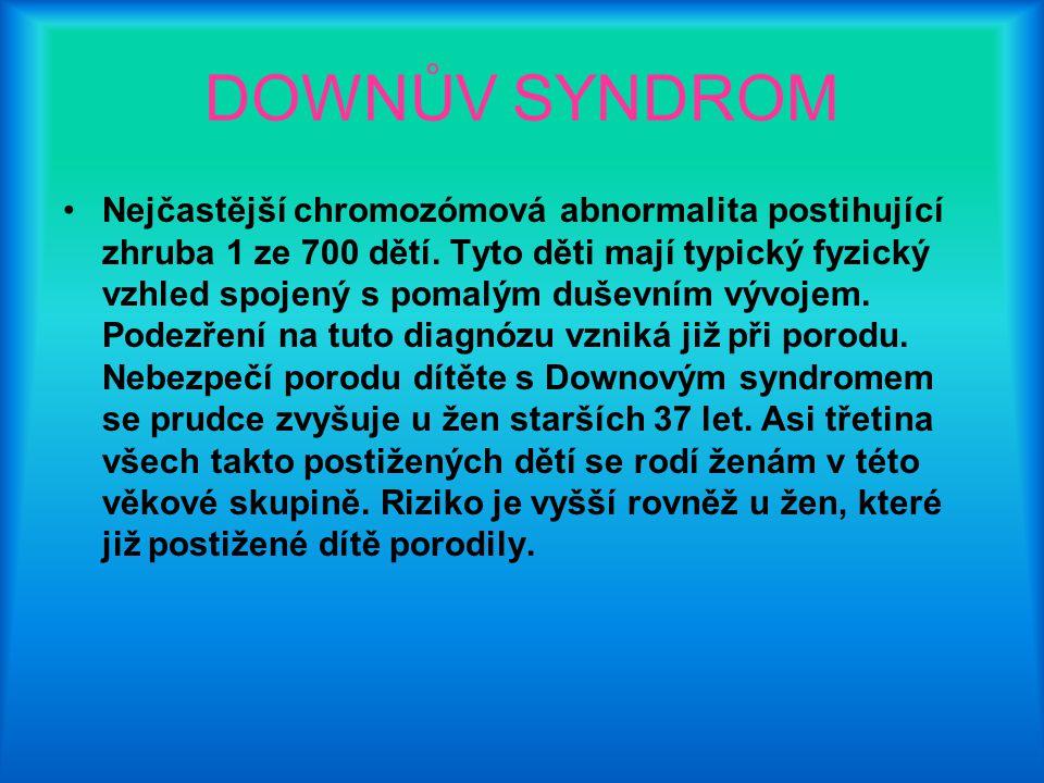 DOWNŮV SYNDROM Nejčastější chromozómová abnormalita postihující zhruba 1 ze 700 dětí. Tyto děti mají typický fyzický vzhled spojený s pomalým duševním