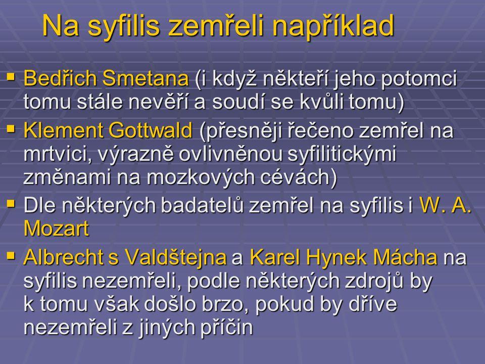 Na syfilis zemřeli například  Bedřich Smetana (i když někteří jeho potomci tomu stále nevěří a soudí se kvůli tomu)  Klement Gottwald (přesněji řečeno zemřel na mrtvici, výrazně ovlivněnou syfilitickými změnami na mozkových cévách)  Dle některých badatelů zemřel na syfilis i W.