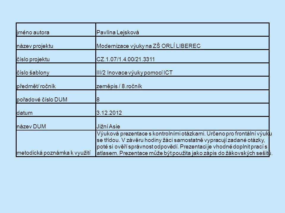jméno autoraPavlína Lejsková název projektuModernizace výuky na ZŠ ORLÍ LIBEREC číslo projektuCZ.1.07/1.4.00/21.3311 číslo šablonyIII/2 Inovace výuky pomocí ICT předmět/ ročníkzeměpis / 8.ročník pořadové číslo DUM8 datum3.12.2012 název DUMJižní Asie metodická poznámka k využití Výuková prezentace s kontrolními otázkami.