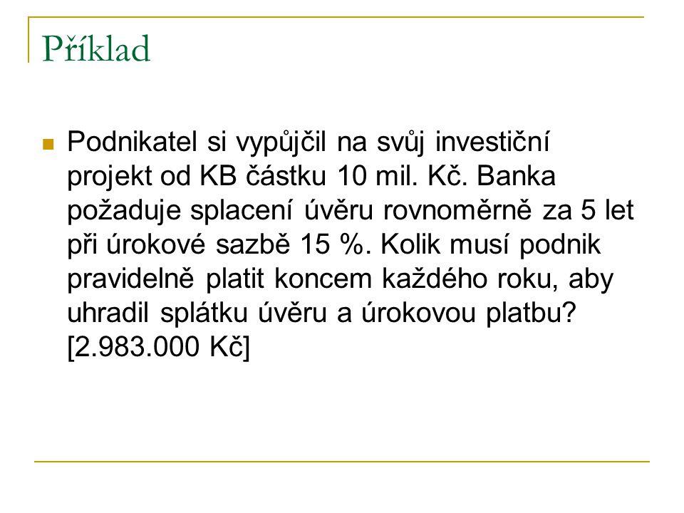 Příklad Podnikatel si vypůjčil na svůj investiční projekt od KB částku 10 mil. Kč. Banka požaduje splacení úvěru rovnoměrně za 5 let při úrokové sazbě