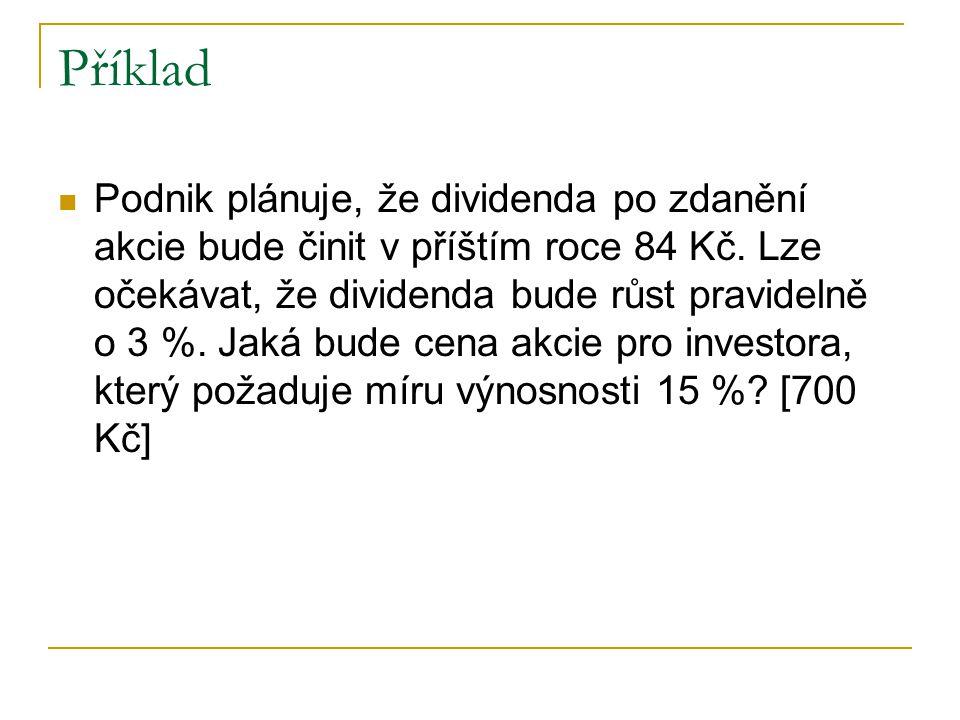 Příklad Podnik plánuje, že dividenda po zdanění akcie bude činit v příštím roce 84 Kč. Lze očekávat, že dividenda bude růst pravidelně o 3 %. Jaká bud