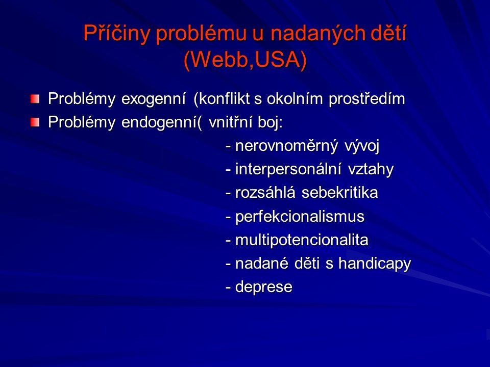 Příčiny problému u nadaných dětí (Webb,USA) Problémy exogenní (konflikt s okolním prostředím Problémy endogenní( vnitřní boj: - nerovnoměrný vývoj - interpersonální vztahy - rozsáhlá sebekritika - perfekcionalismus - multipotencionalita - nadané děti s handicapy - deprese