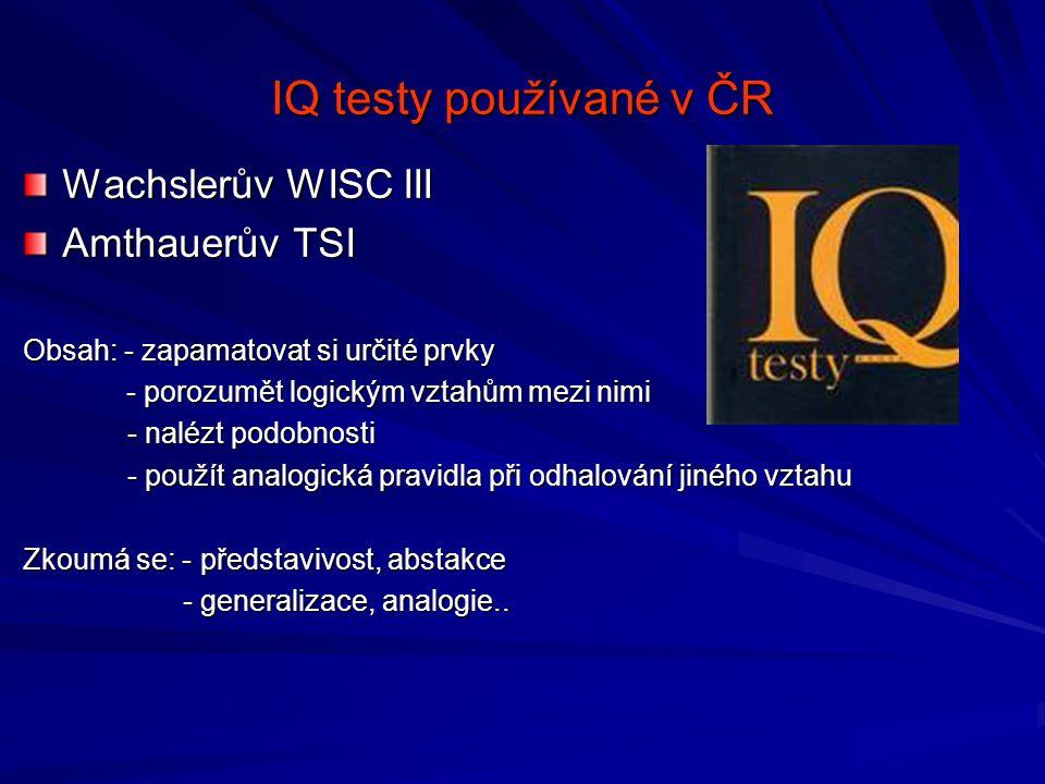 IQ testy používané v ČR Wachslerův WISC III Amthauerův TSI Obsah: - zapamatovat si určité prvky - porozumět logickým vztahům mezi nimi - porozumět logickým vztahům mezi nimi - nalézt podobnosti - použít analogická pravidla při odhalování jiného vztahu Zkoumá se: - představivost, abstakce - generalizace, analogie..