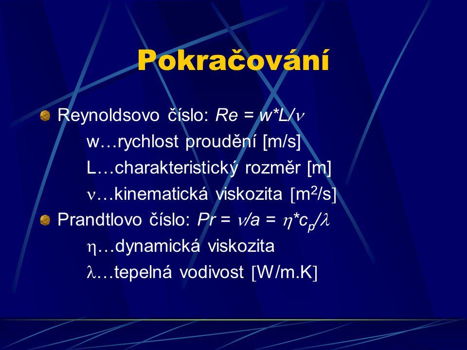 Pokračování Reynoldsovo číslo: Re = w*L/ w…rychlost proudění [m/s] L…charakteristický rozměr [m] …kinematická viskozita  m 2 /s  Prandtlovo číslo: Pr = /a =  *c p /  …dynamická viskozita …tepelná vodivost  W/m.K 