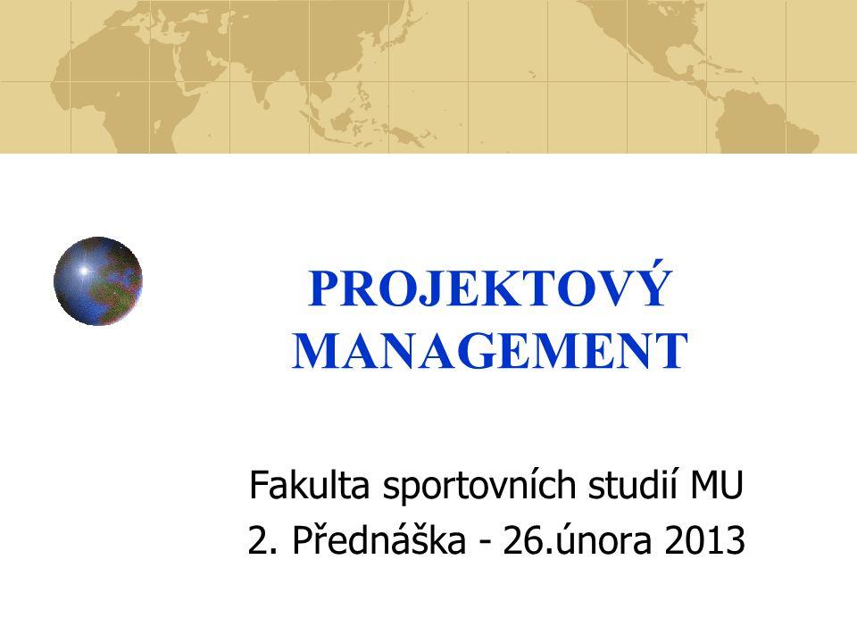 PROJEKTOVÝ MANAGEMENT Fakulta sportovních studií MU 2. Přednáška - 26.února 2013