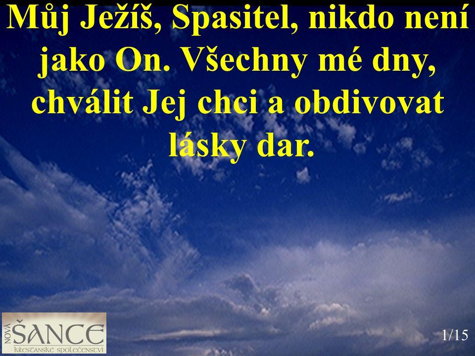 Můj Ježíš, Spasitel, nikdo není jako On. Všechny mé dny, chválit Jej chci a obdivovat lásky dar. 1/15