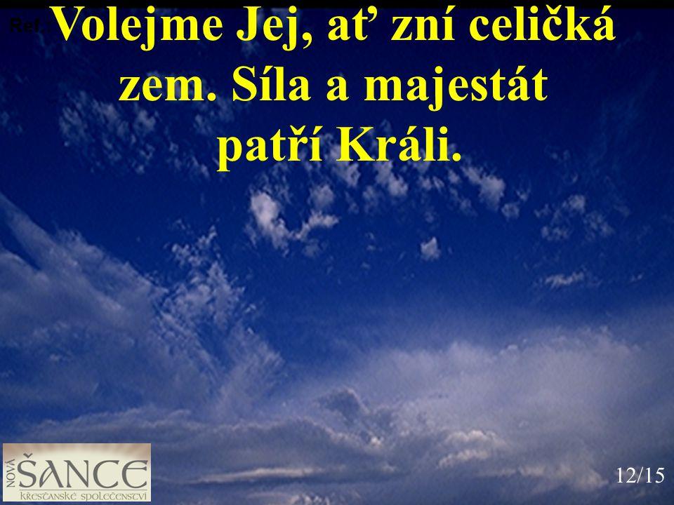 Volejme Jej, ať zní celičká zem. Síla a majestát patří Králi. Ref.: 12/15