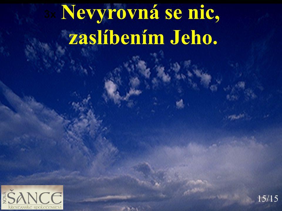 Nevyrovná se nic, zaslíbením Jeho. 3x 15/15