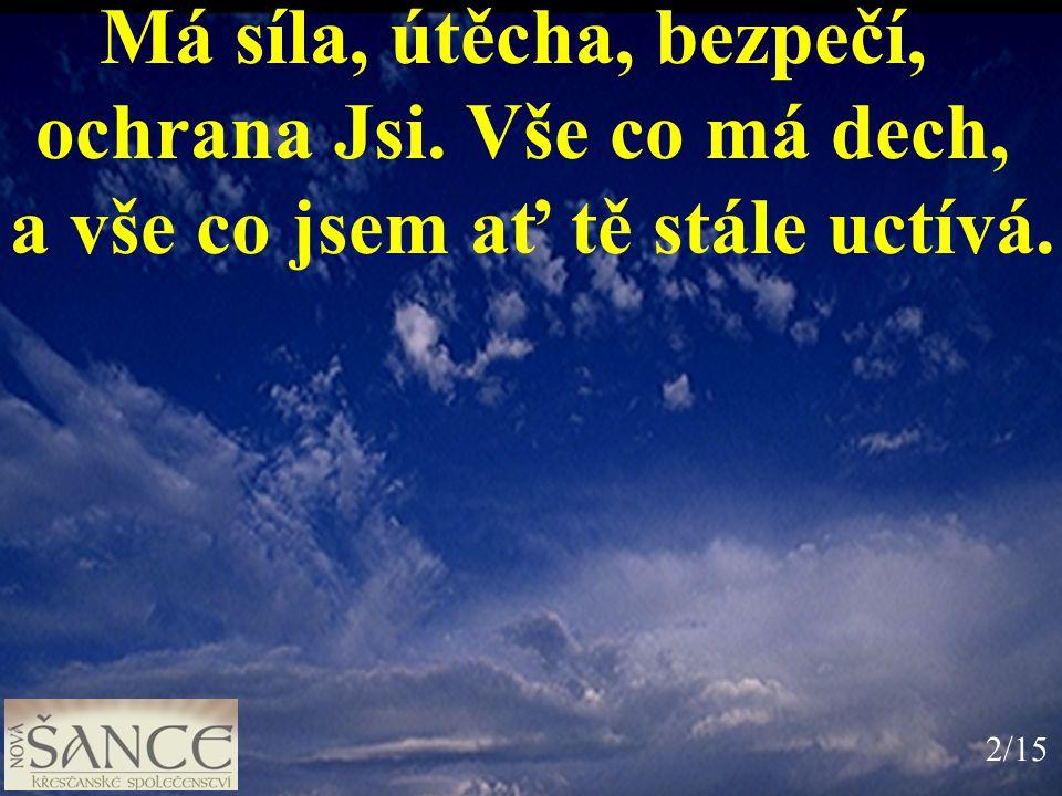 Má síla, útěcha, bezpečí, ochrana Jsi. Vše co má dech, a vše co jsem ať tě stále uctívá. 2/15