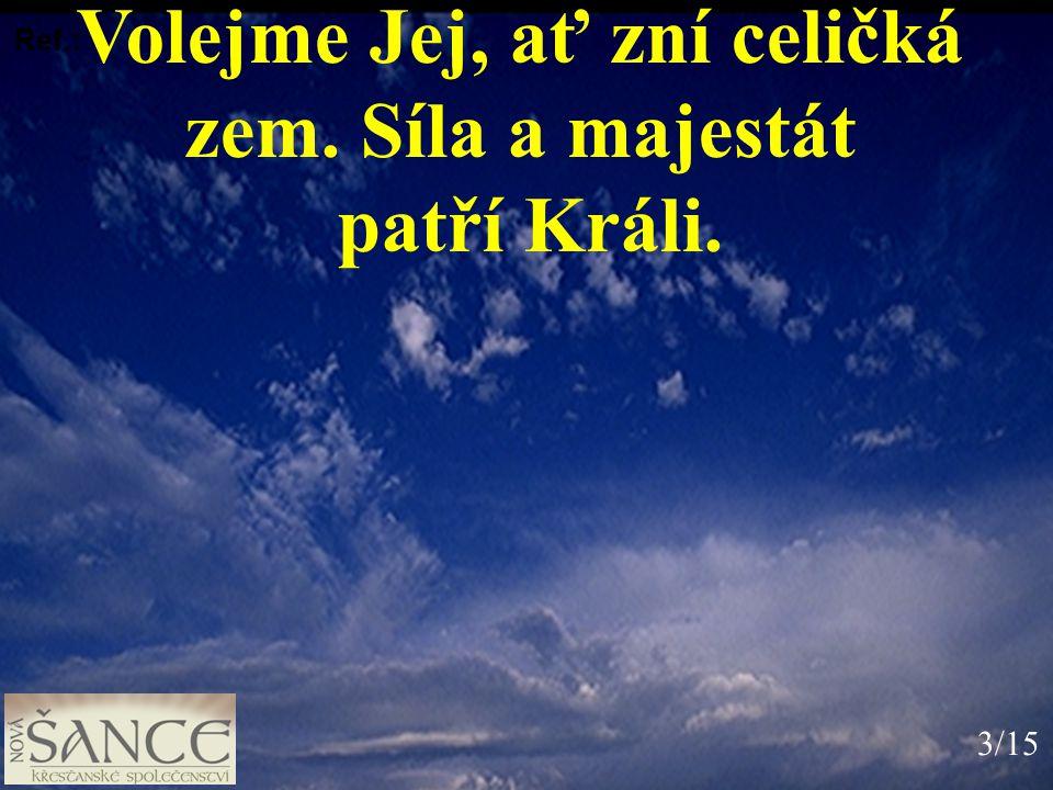 Volejme Jej, ať zní celičká zem. Síla a majestát patří Králi. Ref.: 3/15