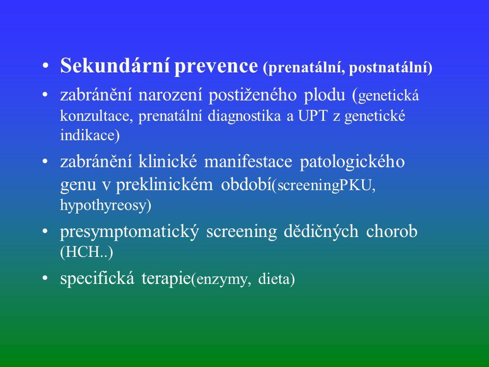 Sekundární prevence (prenatální, postnatální) zabránění narození postiženého plodu ( genetická konzultace, prenatální diagnostika a UPT z genetické indikace) zabránění klinické manifestace patologického genu v preklinickém období (screeningPKU, hypothyreosy) presymptomatický screening dědičných chorob (HCH..) specifická terapie (enzymy, dieta)