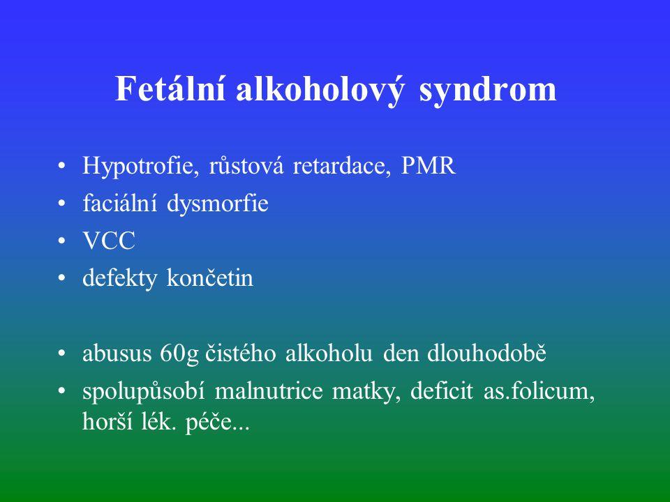 Fetální alkoholový syndrom Hypotrofie, růstová retardace, PMR faciální dysmorfie VCC defekty končetin abusus 60g čistého alkoholu den dlouhodobě spolupůsobí malnutrice matky, deficit as.folicum, horší lék.