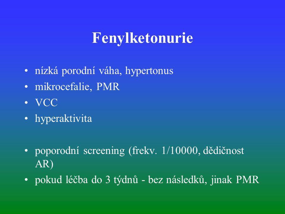 Fenylketonurie nízká porodní váha, hypertonus mikrocefalie, PMR VCC hyperaktivita poporodní screening (frekv. 1/10000, dědičnost AR) pokud léčba do 3