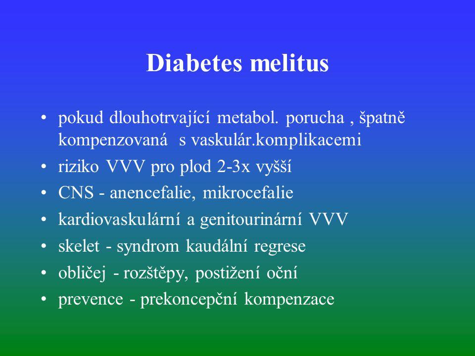 Diabetes melitus pokud dlouhotrvající metabol. porucha, špatně kompenzovaná s vaskulár.komplikacemi riziko VVV pro plod 2-3x vyšší CNS - anencefalie,