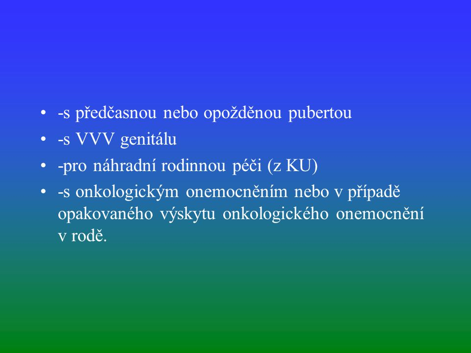 -s předčasnou nebo opožděnou pubertou -s VVV genitálu -pro náhradní rodinnou péči (z KU) -s onkologickým onemocněním nebo v případě opakovaného výskytu onkologického onemocnění v rodě.