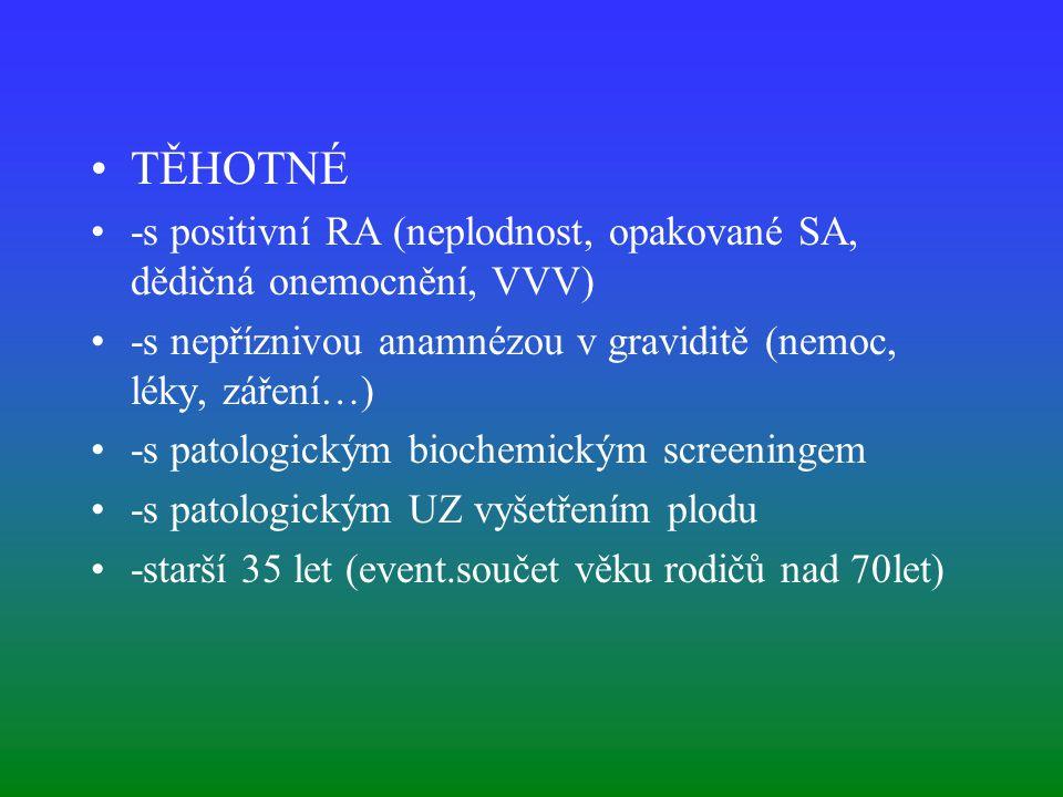 TĚHOTNÉ -s positivní RA (neplodnost, opakované SA, dědičná onemocnění, VVV) -s nepříznivou anamnézou v graviditě (nemoc, léky, záření…) -s patologickým biochemickým screeningem -s patologickým UZ vyšetřením plodu -starší 35 let (event.součet věku rodičů nad 70let)