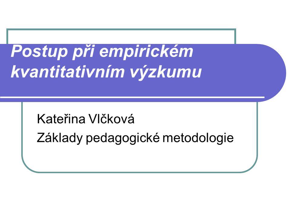 Postup při empirickém kvantitativním výzkumu Kateřina Vlčková Základy pedagogické metodologie