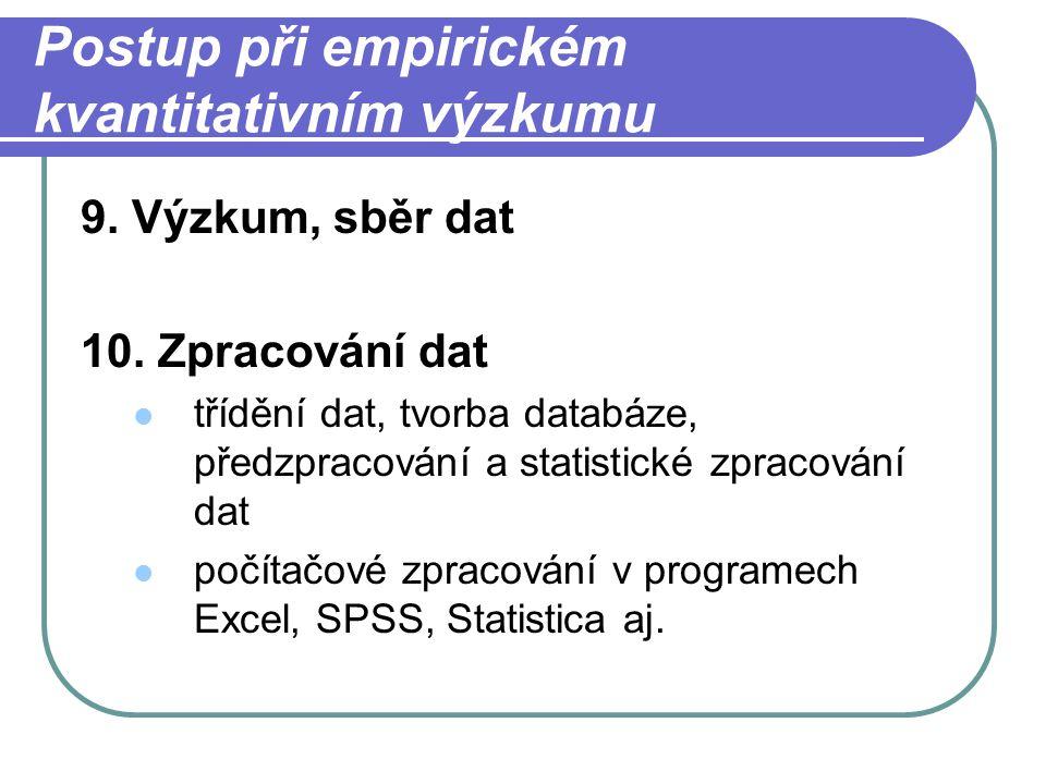 Postup při empirickém kvantitativním výzkumu 9. Výzkum, sběr dat 10. Zpracování dat třídění dat, tvorba databáze, předzpracování a statistické zpracov