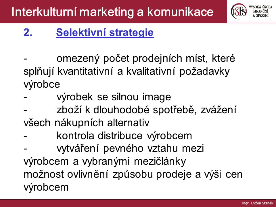 Mgr. Evžen Staněk Interkulturní marketing a komunikace 1. Intenzivní strategie - mnoho prodejních míst - masová distribuce - standardní rychloobrátkov