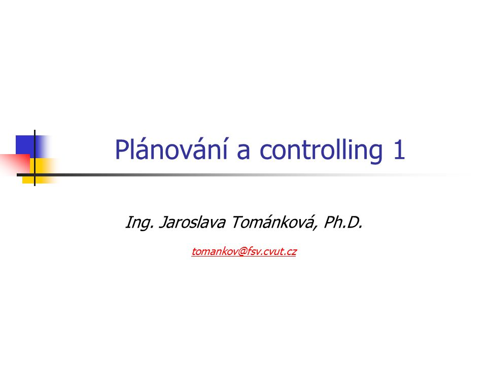 Plánování a controlling 1 Ing. Jaroslava Tománková, Ph.D. tomankov@fsv.cvut.cz