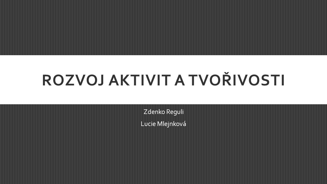 ROZVOJ AKTIVIT A TVOŘIVOSTI Zdenko Reguli Lucie Mlejnková